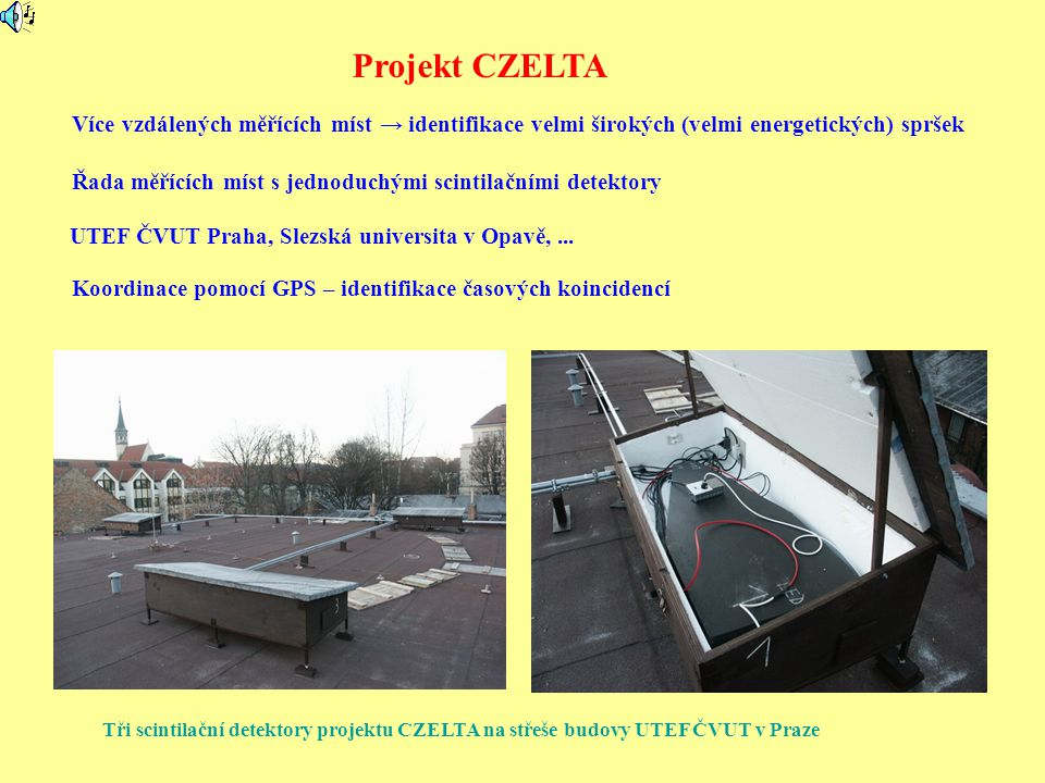 Tři scintilační detektory projektu CZELTA na střeše budovy UTEF ČVUT v Praze Projekt CZELTA Více vzdálených měřících míst → identifikace velmi širokých (velmi energetických) spršek Řada měřících míst s jednoduchými scintilačními detektory UTEF ČVUT Praha, Slezská universita v Opavě,...