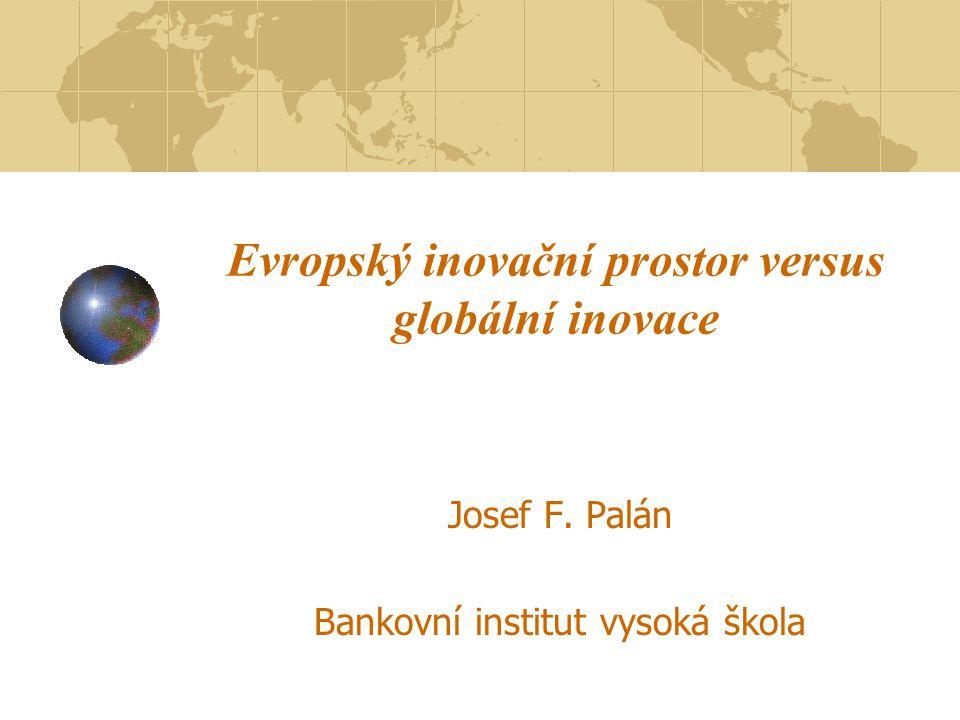 Evropský inovační prostor versus globální inovace Josef F. Palán Bankovní institut vysoká škola