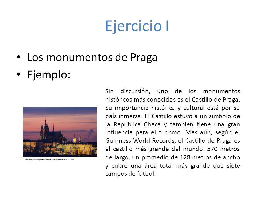 Ejercicio I Los monumentos de Praga Ejemplo: Sin discursión, uno de los monumentos históricos más conocidos es el Castillo de Praga. Su importancia hi