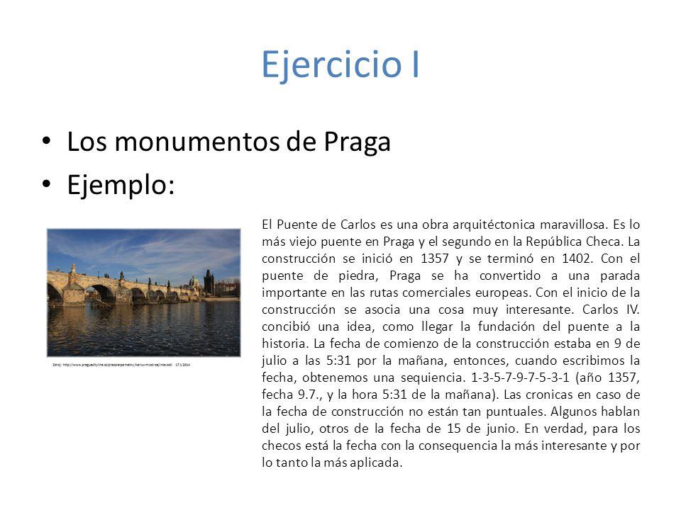 Ejercicio I Los monumentos de Praga Ejemplo: El Puente de Carlos es una obra arquitéctonica maravillosa. Es lo más viejo puente en Praga y el segundo
