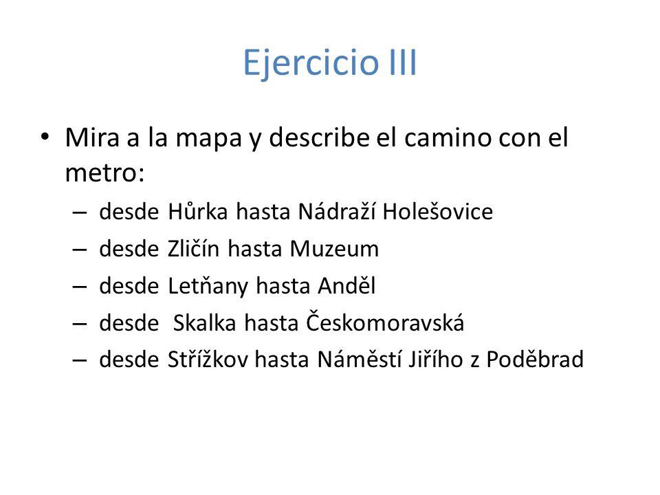 Ejercicio III Mira a la mapa y describe el camino con el metro: – desde Hůrka hasta Nádraží Holešovice – desde Zličín hasta Muzeum – desde Letňany has