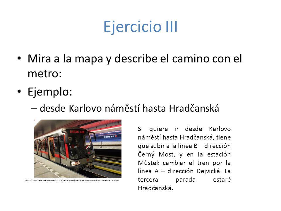 Ejercicio III Mira a la mapa y describe el camino con el metro: Ejemplo: – desde Karlovo náměstí hasta Hradčanská Si quiere ir desde Karlovo náměstí h