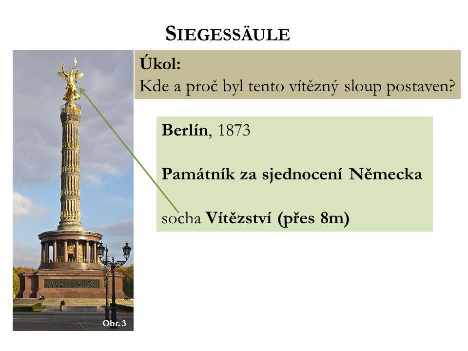 S IEGESSÄULE Úkol: Kde a proč byl tento vítězný sloup postaven? Berlín, 1873 Památník za sjednocení Německa socha Vítězství (přes 8m) Obr. 3