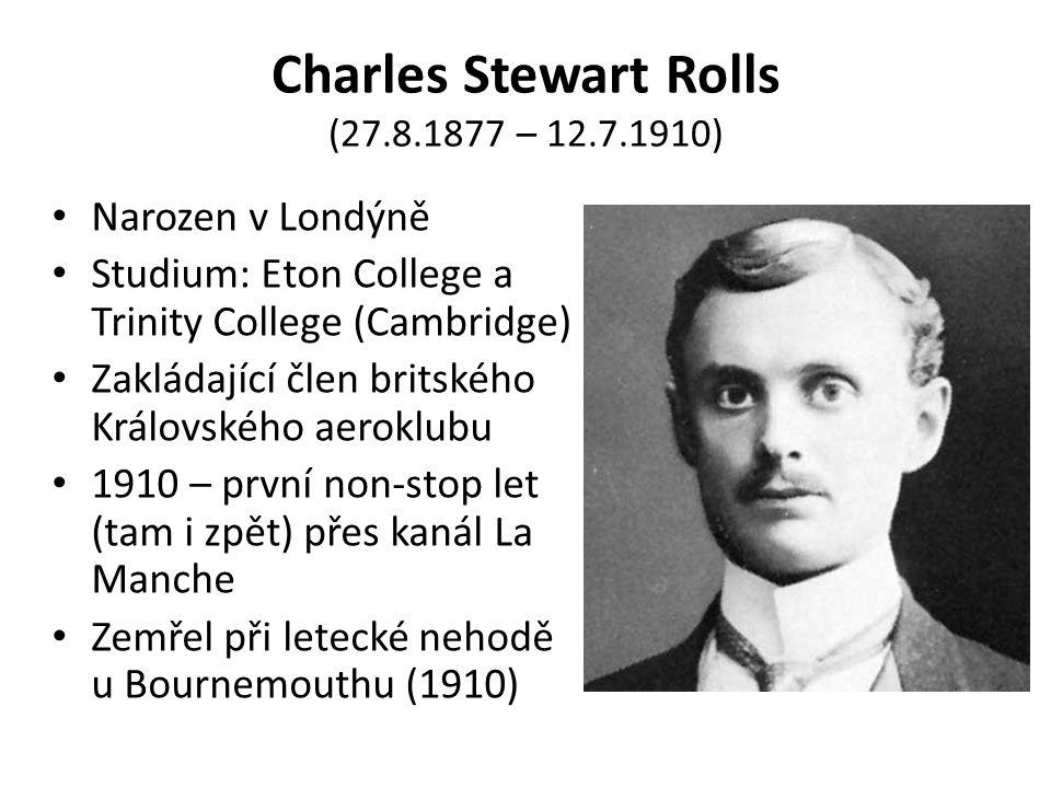Charles Stewart Rolls (27.8.1877 – 12.7.1910) Narozen v Londýně Studium: Eton College a Trinity College (Cambridge) Zakládající člen britského Královského aeroklubu 1910 – první non-stop let (tam i zpět) přes kanál La Manche Zemřel při letecké nehodě u Bournemouthu (1910)