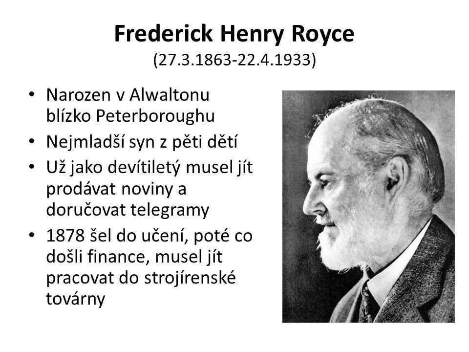 Frederick Henry Royce (27.3.1863-22.4.1933) Narozen v Alwaltonu blízko Peterboroughu Nejmladší syn z pěti dětí Už jako devítiletý musel jít prodávat noviny a doručovat telegramy 1878 šel do učení, poté co došli finance, musel jít pracovat do strojírenské továrny