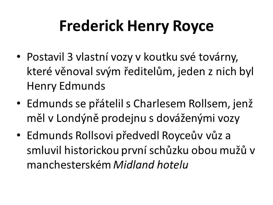 Frederick Henry Royce Postavil 3 vlastní vozy v koutku své továrny, které věnoval svým ředitelům, jeden z nich byl Henry Edmunds Edmunds se přátelil s Charlesem Rollsem, jenž měl v Londýně prodejnu s dováženými vozy Edmunds Rollsovi předvedl Royceův vůz a smluvil historickou první schůzku obou mužů v manchesterském Midland hotelu