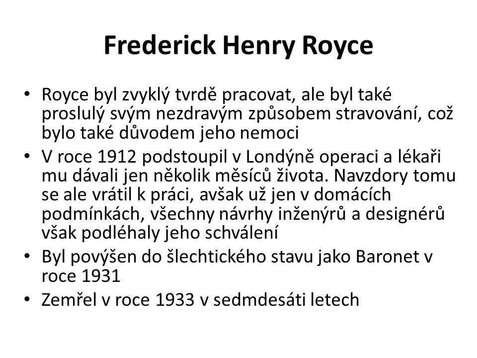 Frederick Henry Royce Royce byl zvyklý tvrdě pracovat, ale byl také proslulý svým nezdravým způsobem stravování, což bylo také důvodem jeho nemoci V roce 1912 podstoupil v Londýně operaci a lékaři mu dávali jen několik měsíců života.