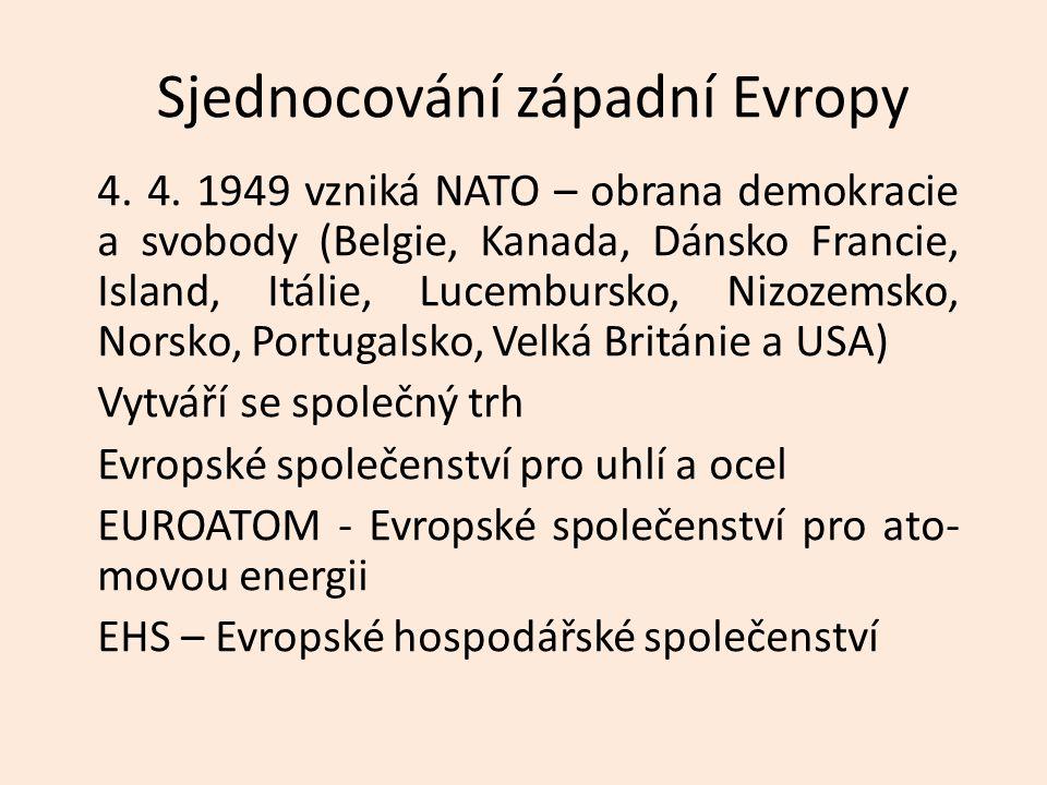 Sjednocování západní Evropy 4. 4. 1949 vzniká NATO – obrana demokracie a svobody (Belgie, Kanada, Dánsko Francie, Island, Itálie, Lucembursko, Nizozem