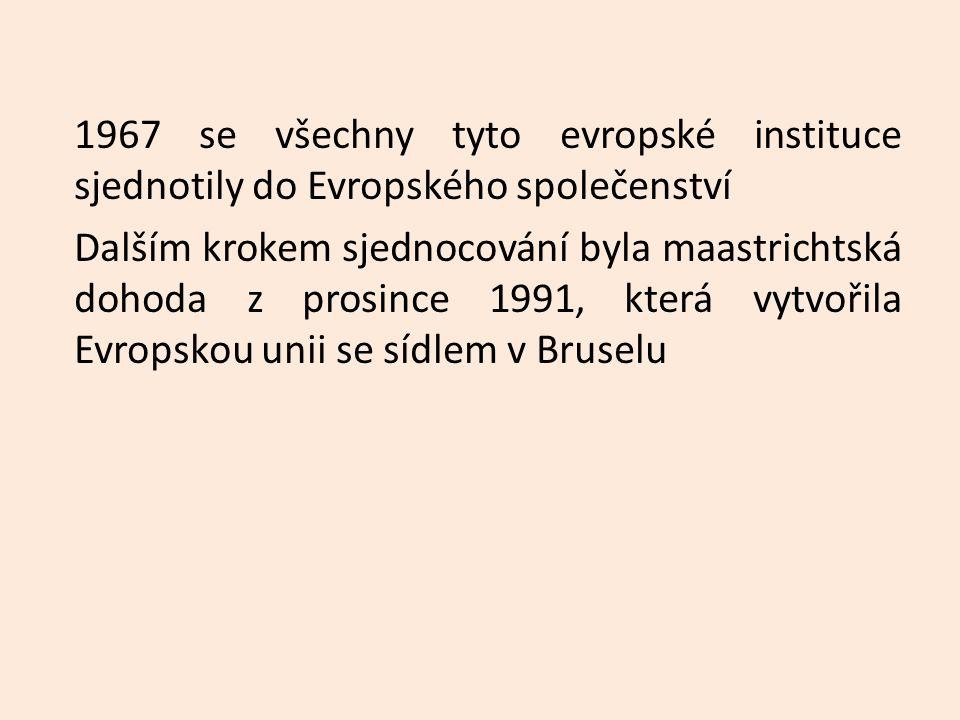 1967 se všechny tyto evropské instituce sjednotily do Evropského společenství Dalším krokem sjednocování byla maastrichtská dohoda z prosince 1991, která vytvořila Evropskou unii se sídlem v Bruselu