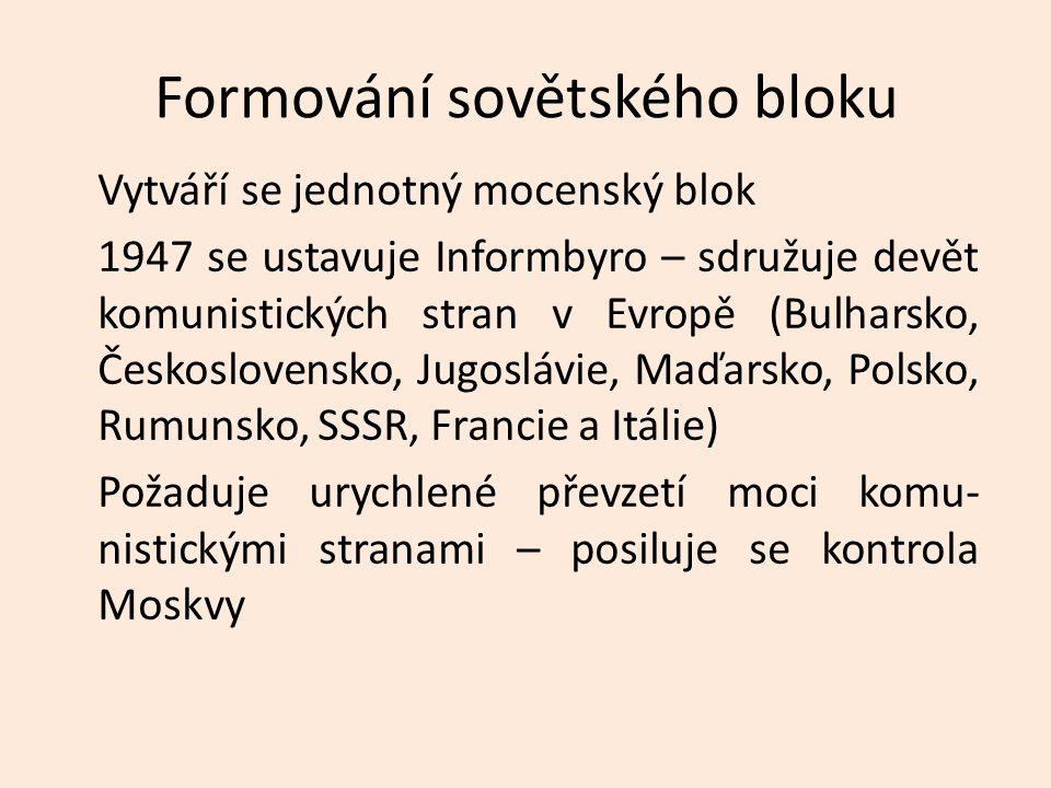 Formování sovětského bloku Vytváří se jednotný mocenský blok 1947 se ustavuje Informbyro – sdružuje devět komunistických stran v Evropě (Bulharsko, Československo, Jugoslávie, Maďarsko, Polsko, Rumunsko, SSSR, Francie a Itálie) Požaduje urychlené převzetí moci komu- nistickými stranami – posiluje se kontrola Moskvy