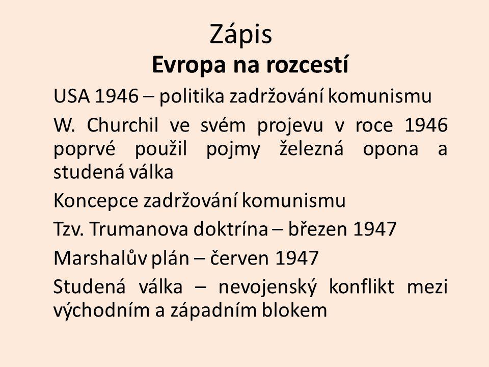 Zápis Evropa na rozcestí USA 1946 – politika zadržování komunismu W. Churchil ve svém projevu v roce 1946 poprvé použil pojmy železná opona a studená