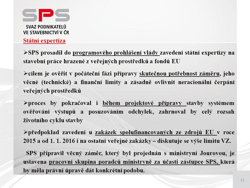 15 Státní expertíza  SPS prosadil do programového prohlášení vlády zavedení státní expertízy na stavební práce hrazené z veřejných prostředků a fondů EU  cílem je ověřit v počáteční fázi přípravy skutečnou potřebnost záměru, jeho věcné (technické) a finanční limity a zásadně ovlivnit neracionální čerpání veřejných prostředků  proces by pokračoval i během projektové přípravy stavby systémem ověřování výstupů a posuzováním odchylek, zahrnoval by celý rozsah životního cyklu stavby  předpoklad zavedení u zakázek spolufinancovaných ze zdrojů EU v roce 2015 a od 1.