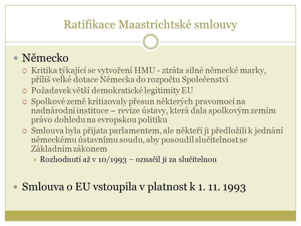 Ratifikace Maastrichtské smlouvy Německo  Kritika týkající se vytvoření HMU - ztráta silné německé marky, příliš velké dotace Německa do rozpočtu Společenství  Požadavek větší demokratické legitimity EU  Spolkové země kritizovaly přesun některých pravomocí na nadnárodní instituce – revize ústavy, která dala spolkovým zemím právo dohledu na evropskou politiku  Smlouva byla přijata parlamentem, ale někteří ji předložili k jednání německému ústavnímu soudu, aby posoudil slučitelnost se Základním zákonem  Rozhodnutí až v 10/1993 – označil ji za slučitelnou Smlouva o EU vstoupila v platnost k 1.