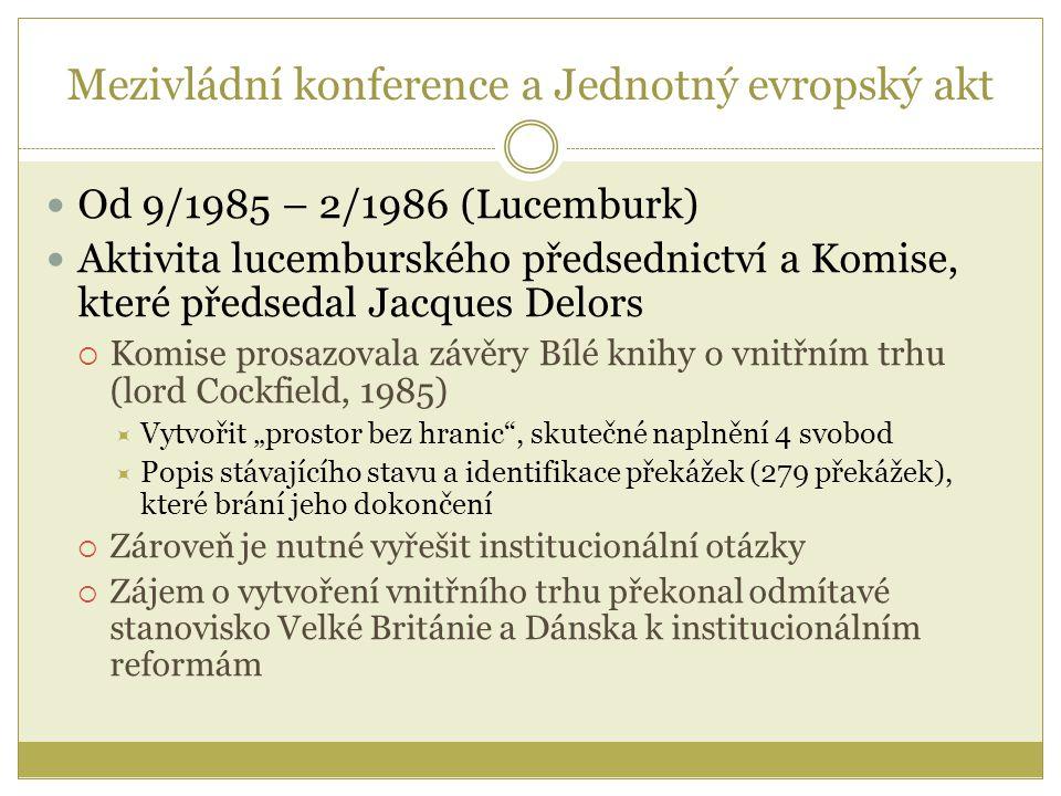 """Mezivládní konference a Jednotný evropský akt Od 9/1985 – 2/1986 (Lucemburk) Aktivita lucemburského předsednictví a Komise, které předsedal Jacques Delors  Komise prosazovala závěry Bílé knihy o vnitřním trhu (lord Cockfield, 1985)  Vytvořit """"prostor bez hranic , skutečné naplnění 4 svobod  Popis stávajícího stavu a identifikace překážek (279 překážek), které brání jeho dokončení  Zároveň je nutné vyřešit institucionální otázky  Zájem o vytvoření vnitřního trhu překonal odmítavé stanovisko Velké Británie a Dánska k institucionálním reformám"""