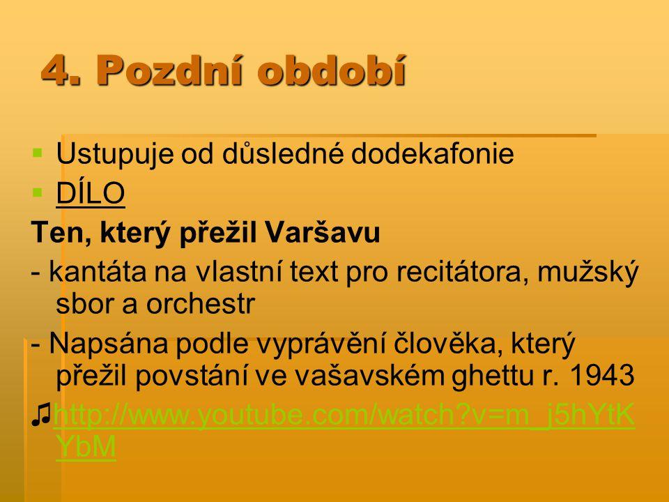 4. Pozdní období   Ustupuje od důsledné dodekafonie   DÍLO Ten, který přežil Varšavu - kantáta na vlastní text pro recitátora, mužský sbor a orche