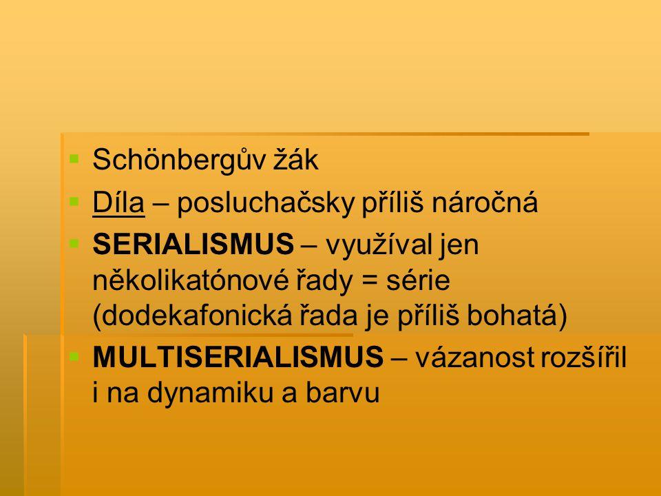   Schönbergův žák   Díla – posluchačsky příliš náročná   SERIALISMUS – využíval jen několikatónové řady = série (dodekafonická řada je příliš bo