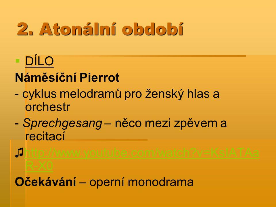 2. Atonální období   DÍLO Náměsíční Pierrot - cyklus melodramů pro ženský hlas a orchestr - Sprechgesang – něco mezi zpěvem a recitací ♫http://www.y