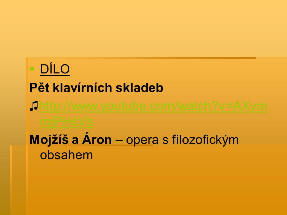   DÍLO Pět klavírních skladeb ♫http://www.youtube.com/watch?v=AXvm mjPHsVshttp://www.youtube.com/watch?v=AXvm mjPHsVs Mojžíš a Áron – opera s filozo