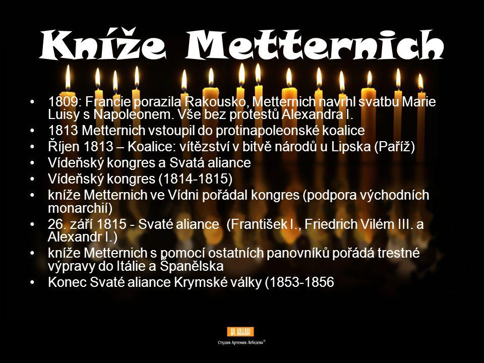 Kníže Metternich Metternich a jeho politika: Kníže Metternich v čele zahraniční politiky přes 40 let Neměnné politické zásady: monarchista proti liberalismu a nacionalismu konzervativec Vize: evropská rovnováha ve formě velmocenské pentarchie.