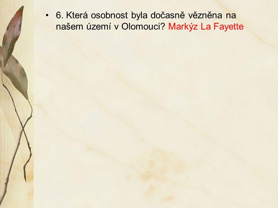 6. Která osobnost byla dočasně vězněna na našem území v Olomouci? Markýz La Fayette