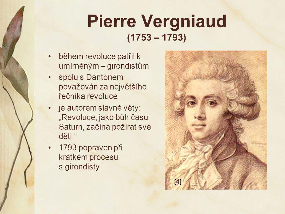 Pierre Vergniaud (1753 – 1793) během revoluce patřil k umírněným – girondistům spolu s Dantonem považován za největšího řečníka revoluce je autorem sl