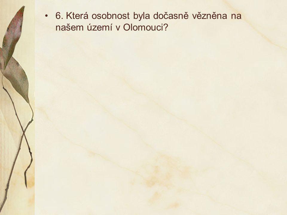6. Která osobnost byla dočasně vězněna na našem území v Olomouci?