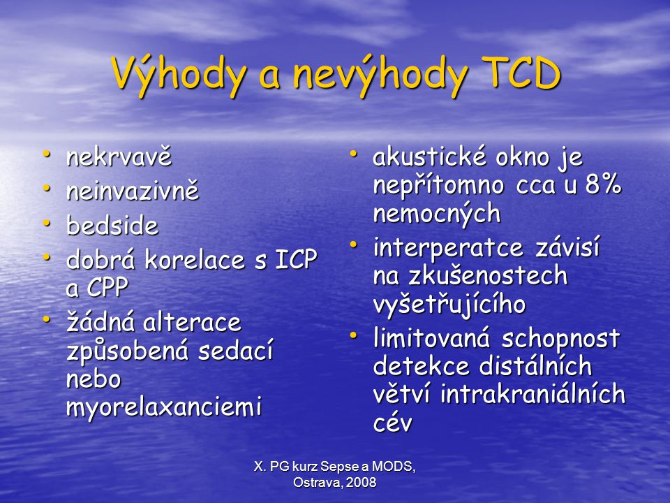 X. PG kurz Sepse a MODS, Ostrava, 2008 Výhody a nevýhody TCD nekrvavě nekrvavě neinvazivně neinvazivně bedside bedside dobrá korelace s ICP a CPP dobr