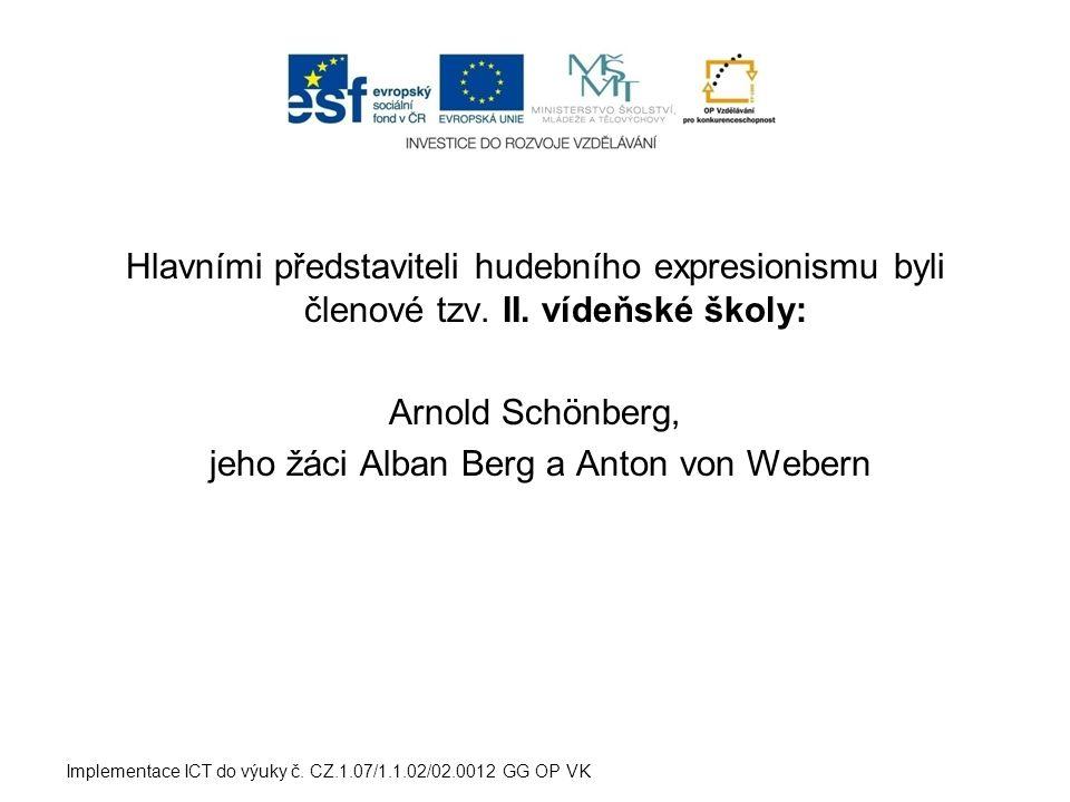 Implementace ICT do výuky č. CZ.1.07/1.1.02/02.0012 GG OP VK Hlavními představiteli hudebního expresionismu byli členové tzv. II. vídeňské školy: Arno