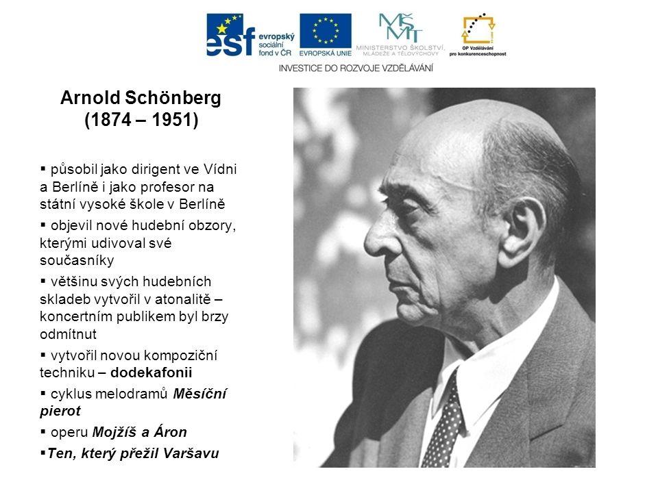 Arnold Schönberg (1874 – 1951)  působil jako dirigent ve Vídni a Berlíně i jako profesor na státní vysoké škole v Berlíně  objevil nové hudební obzory, kterými udivoval své současníky  většinu svých hudebních skladeb vytvořil v atonalitě – koncertním publikem byl brzy odmítnut  vytvořil novou kompoziční techniku – dodekafonii  cyklus melodramů Měsíční pierot  operu Mojžíš a Áron  Ten, který přežil Varšavu