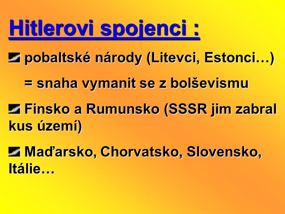 Hitlerovi spojenci : pobaltské národy (Litevci, Estonci…) pobaltské národy (Litevci, Estonci…) = snaha vymanit se z bolševismu = snaha vymanit se z bolševismu Finsko a Rumunsko (SSSR jim zabral kus území) Finsko a Rumunsko (SSSR jim zabral kus území) Maďarsko, Chorvatsko, Slovensko, Itálie… Maďarsko, Chorvatsko, Slovensko, Itálie…