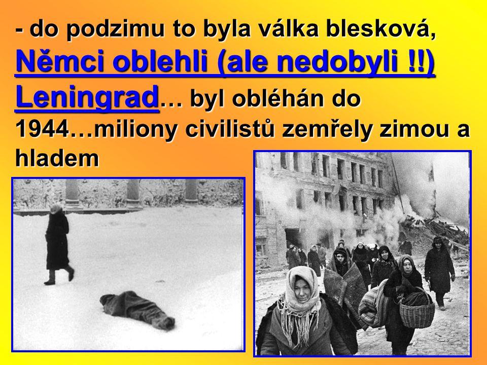 - do podzimu to byla válka blesková, Němci oblehli (ale nedobyli !!) Leningrad … byl obléhán do 1944…miliony civilistů zemřely zimou a hladem