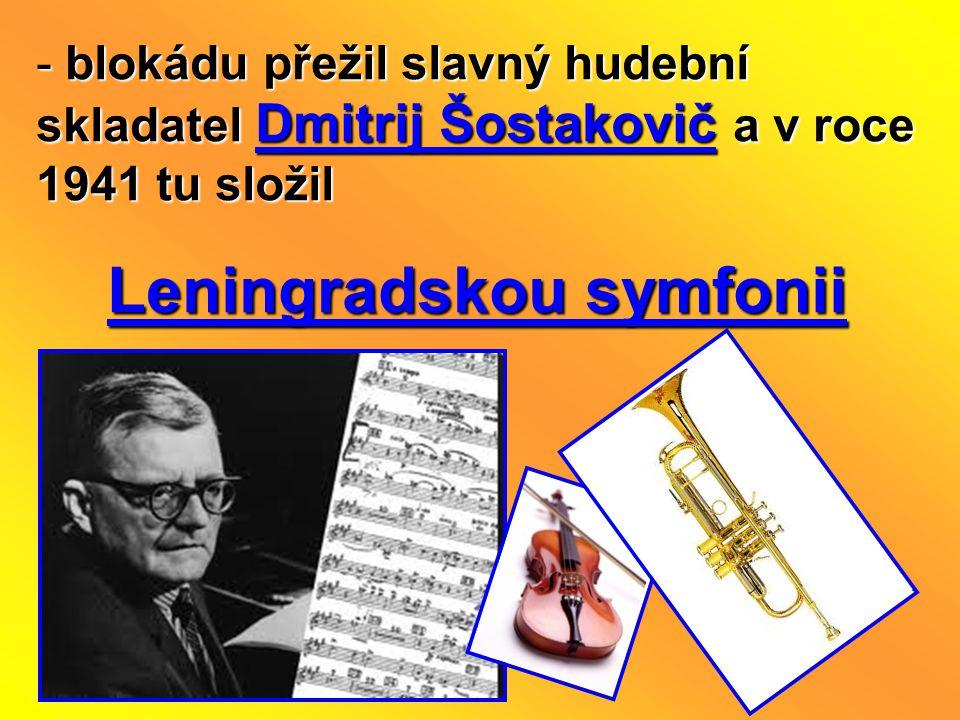 - blokádu přežil slavný hudební skladatel Dmitrij Šostakovič a v roce 1941 tu složil Leningradskou symfonii Leningradskou symfonii