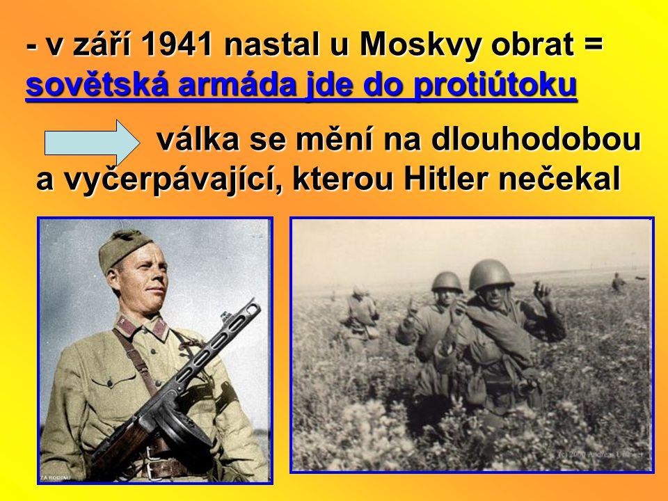 - v září 1941 nastal u Moskvy obrat = sovětská armáda jde do protiútoku válka se mění na dlouhodobou a vyčerpávající, kterou Hitler nečekal válka se mění na dlouhodobou a vyčerpávající, kterou Hitler nečekal