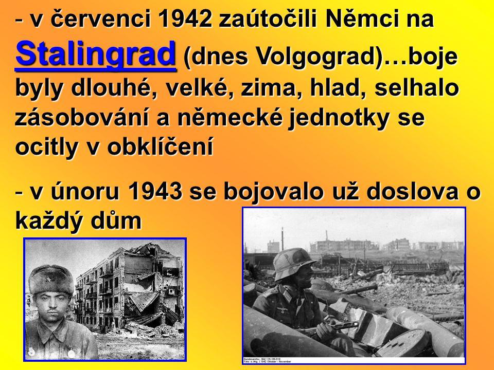 - v červenci 1942 zaútočili Němci na Stalingrad (dnes Volgograd)…boje byly dlouhé, velké, zima, hlad, selhalo zásobování a německé jednotky se ocitly v obklíčení - v únoru 1943 se bojovalo už doslova o každý dům