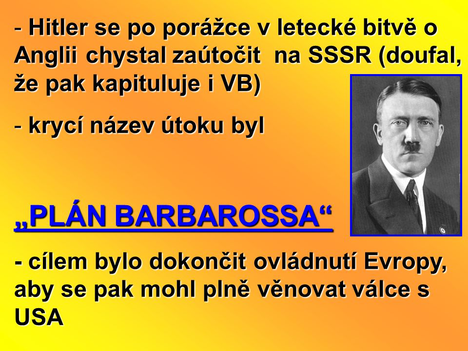 "- Hitler se po porážce v letecké bitvě o Anglii chystal zaútočit na SSSR (doufal, že pak kapituluje i VB) - krycí název útoku byl ""PLÁN BARBAROSSA"" -"