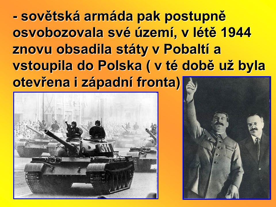 - sovětská armáda pak postupně osvobozovala své území, v létě 1944 znovu obsadila státy v Pobaltí a vstoupila do Polska ( v té době už byla otevřena i západní fronta)