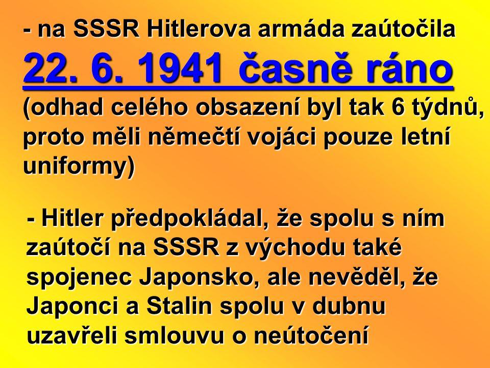 - na SSSR Hitlerova armáda zaútočila 22. 6. 1941 časně ráno (odhad celého obsazení byl tak 6 týdnů, proto měli němečtí vojáci pouze letní uniformy) -