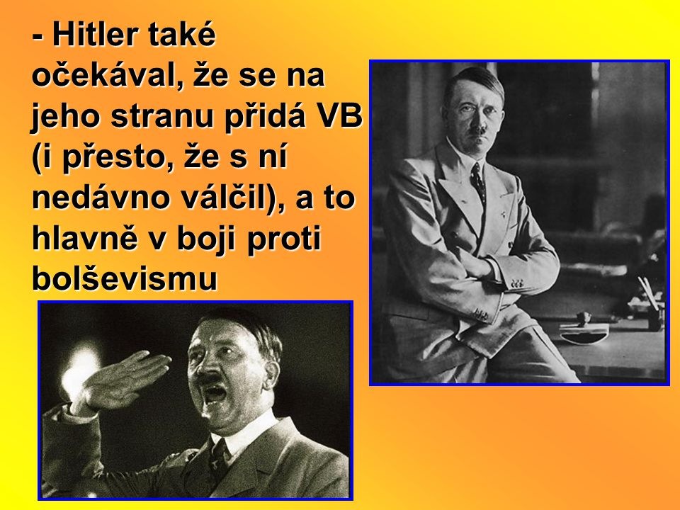 - Hitler také očekával, že se na jeho stranu přidá VB (i přesto, že s ní nedávno válčil), a to hlavně v boji proti bolševismu