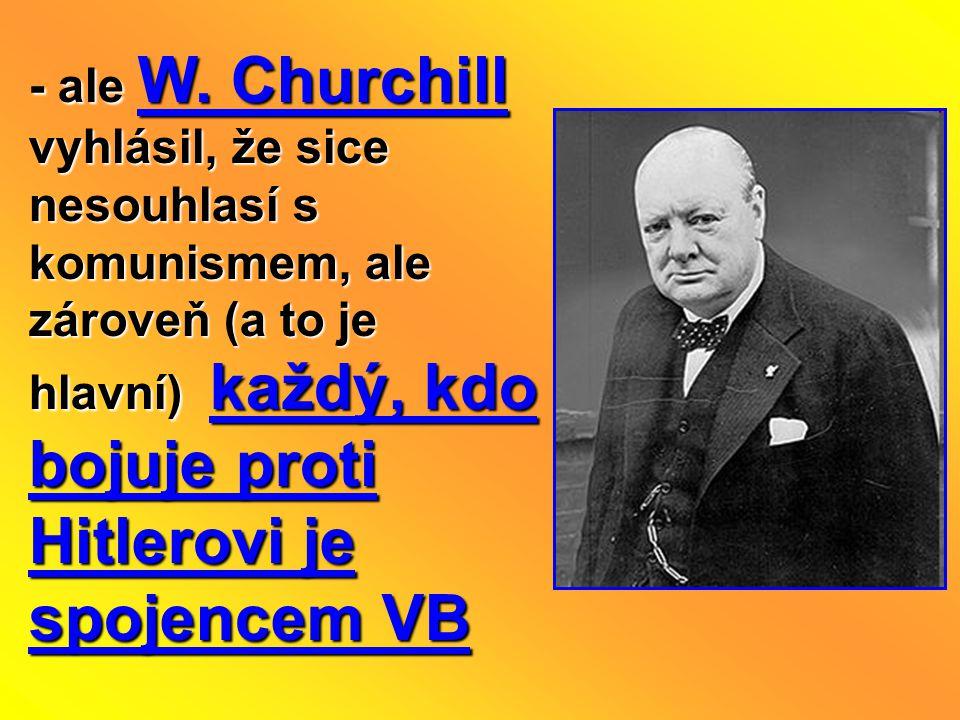 - ale W. Churchill vyhlásil, že sice nesouhlasí s komunismem, ale zároveň (a to je hlavní) každý, kdo bojuje proti Hitlerovi je spojencem VB