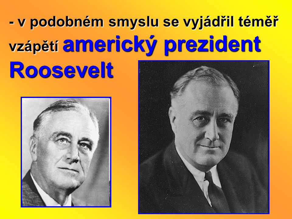 - v podobném smyslu se vyjádřil téměř vzápětí americký prezident Roosevelt