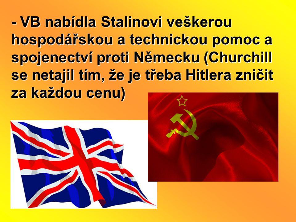 - VB nabídla Stalinovi veškerou hospodářskou a technickou pomoc a spojenectví proti Německu (Churchill se netajil tím, že je třeba Hitlera zničit za k