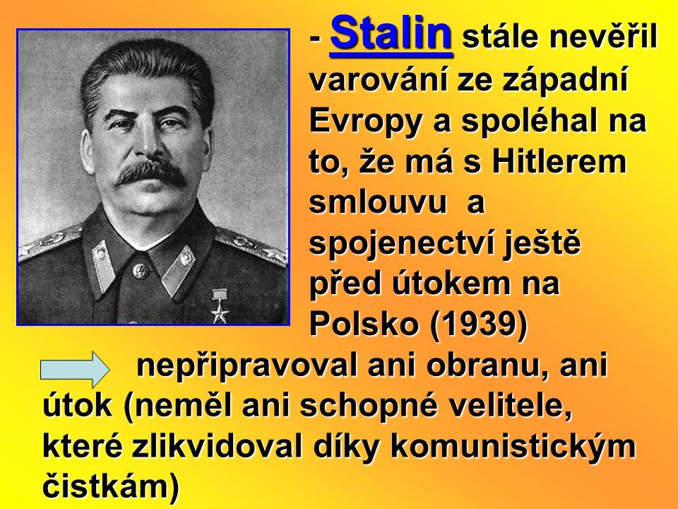 - Stalin stále nevěřil varování ze západní Evropy a spoléhal na to, že má s Hitlerem smlouvu a spojenectví ještě před útokem na Polsko (1939) nepřipra