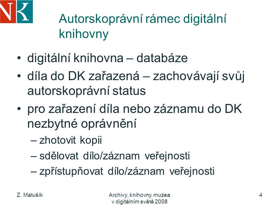 Z. MatušíkArchivy, knihovny, muzea v digitálním světě 2008 4 Autorskoprávní rámec digitální knihovny digitální knihovna – databáze díla do DK zařazená