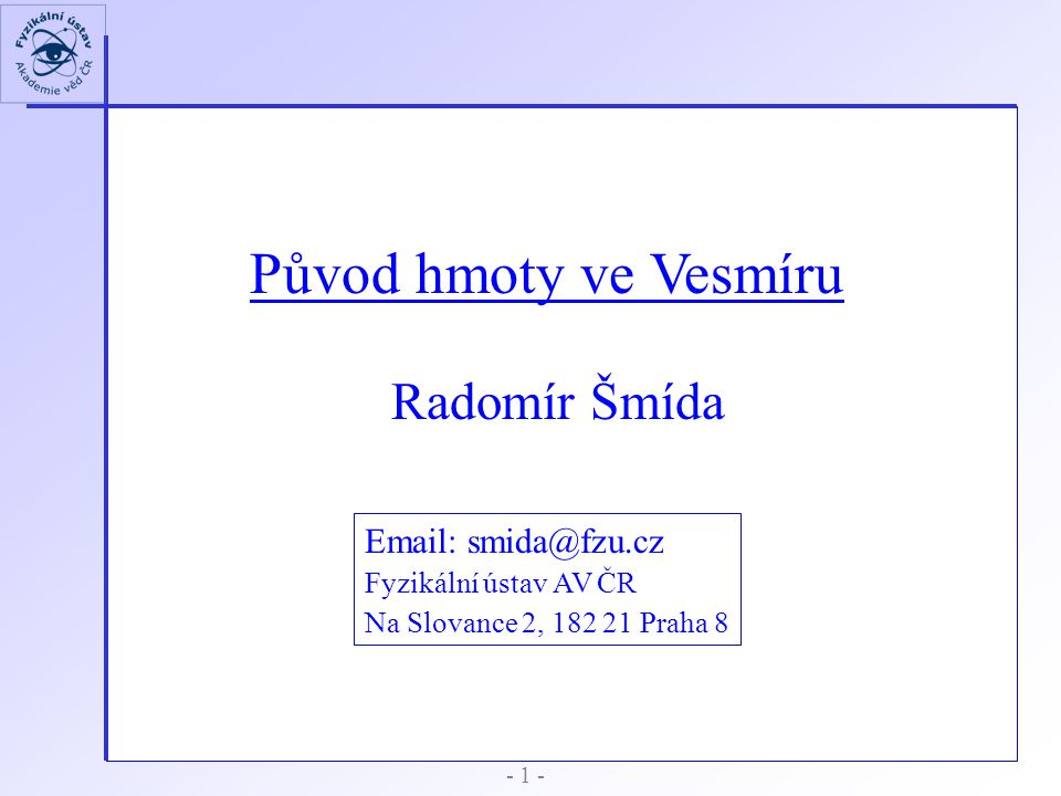 Původ hmoty ve Vesmíru Radomír Šmída Email: smida@fzu.cz Fyzikální ústav AV ČR Na Slovance 2, 182 21 Praha 8 - 1 -
