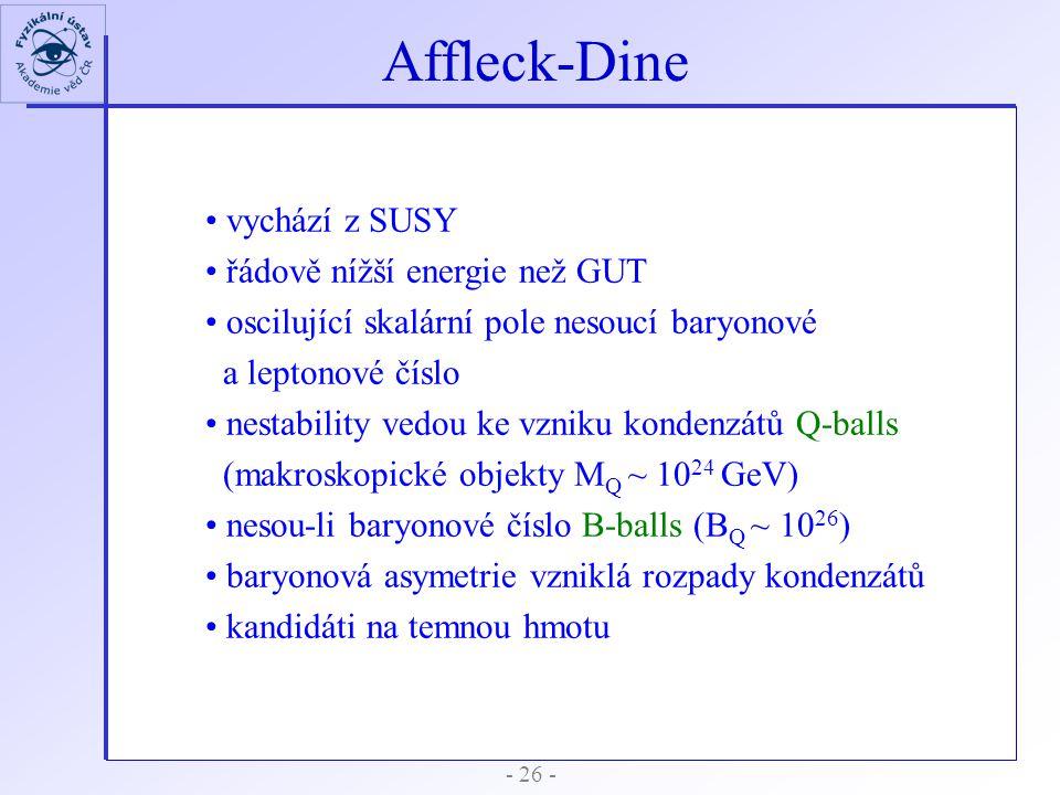 - 26 - Affleck-Dine vychází z SUSY řádově nížší energie než GUT oscilující skalární pole nesoucí baryonové a leptonové číslo nestability vedou ke vzni