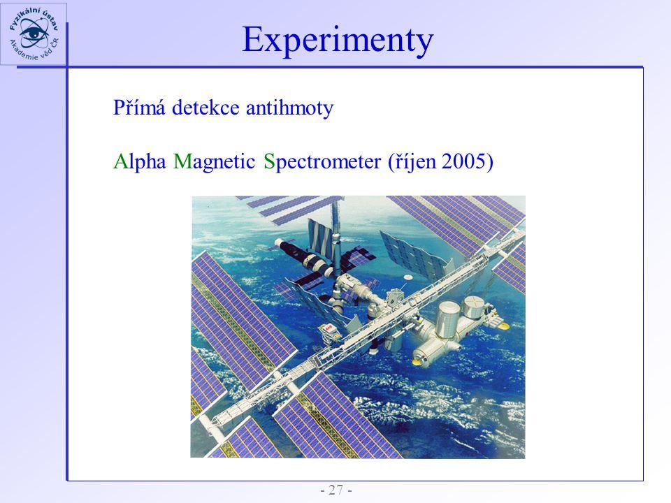 - 27 - Experimenty Přímá detekce antihmoty Alpha Magnetic Spectrometer (říjen 2005)