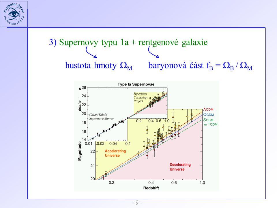 3) Supernovy typu 1a + rentgenové galaxie hustota hmoty   baryonová část f B =   /    - 9 -