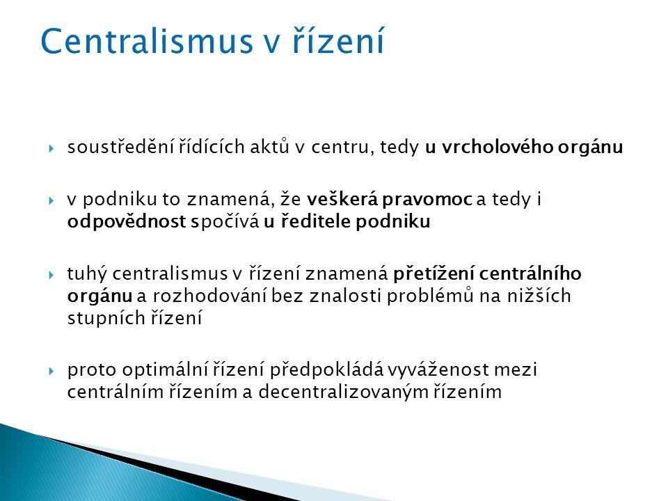  soustředění řídících aktů v centru, tedy u vrcholového orgánu  v podniku to znamená, že veškerá pravomoc a tedy i odpovědnost spočívá u ředitele podniku  tuhý centralismus v řízení znamená přetížení centrálního orgánu a rozhodování bez znalosti problémů na nižších stupních řízení  proto optimální řízení předpokládá vyváženost mezi centrálním řízením a decentralizovaným řízením