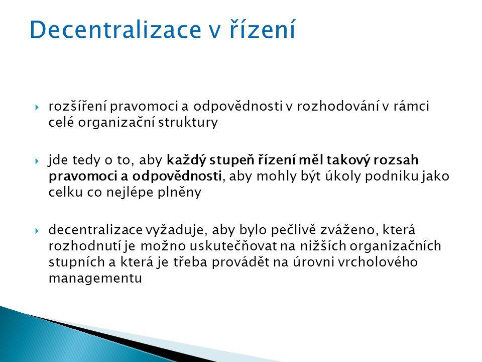  rozšíření pravomoci a odpovědnosti v rozhodování v rámci celé organizační struktury  jde tedy o to, aby každý stupeň řízení měl takový rozsah pravomoci a odpovědnosti, aby mohly být úkoly podniku jako celku co nejlépe plněny  decentralizace vyžaduje, aby bylo pečlivě zváženo, která rozhodnutí je možno uskutečňovat na nižších organizačních stupních a která je třeba provádět na úrovni vrcholového managementu
