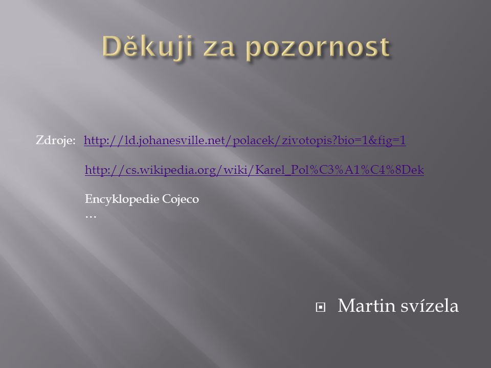  Martin svízela Zdroje: http://ld.johanesville.net/polacek/zivotopis?bio=1&fig=1http://ld.johanesville.net/polacek/zivotopis?bio=1&fig=1 http://cs.wikipedia.org/wiki/Karel_Pol%C3%A1%C4%8Dek Encyklopedie Cojeco …
